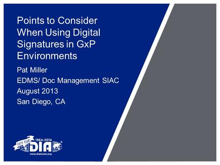 Points to Consider When Using Digital Signatures in GxP Environments Pat Miller EDMS/ Doc Management SIAC August 2013 San Diego, CA.