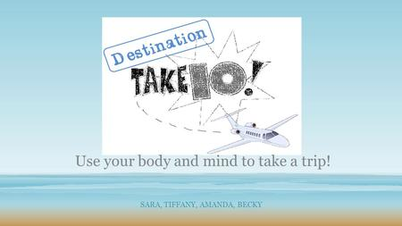 SARA, TIFFANY, AMANDA, BECKY Use your body and mind to take a trip!