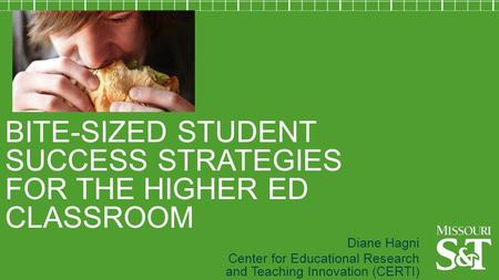 BITE-SIZED STUDENT SUCCESS STRATEGIES FOR THE HIGHER ED CLASSROOM Diane Hagni Center for Educational Research and Teaching Innovation (CERTI)