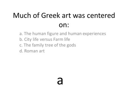 Much of Greek art was centered on: a. The human figure and human experiences b. City life versus Farm life c. The family tree of the gods d. Roman art.