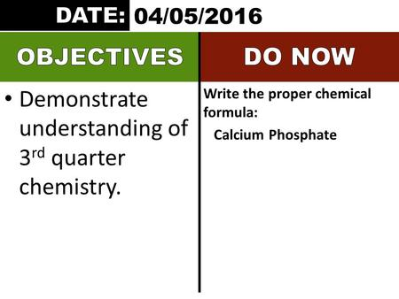 Demonstrate understanding of 3 rd quarter chemistry. Write the proper chemical formula: Calcium Phosphate 04/05/2016.