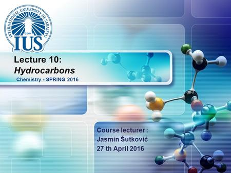 LOGO Course lecturer : Jasmin Šutković 27 th April 2016 Chemistry - SPRING 2016 Lecture 10: Hydrocarbons.
