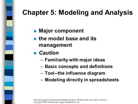 Chapter 5: Modeling and Analysis Major component the model base and its management Caution –Familiarity with major ideas –Basic concepts and definitions.