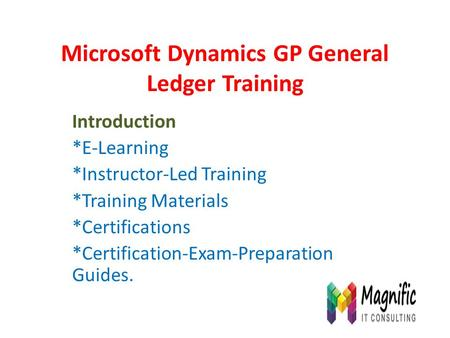 Microsoft Dynamics GP General Ledger Training Introduction *E-Learning *Instructor-Led Training *Training Materials *Certifications *Certification-Exam-Preparation.