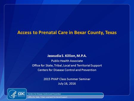 Access to Prenatal Care in Bexar County, Texas Jaseudia S. Killion, M.P.A. Public Health Associate Office for State, Tribal, Local and Territorial Support.