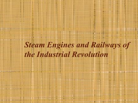 Steam Engines and Railways of the Industrial Revolution.