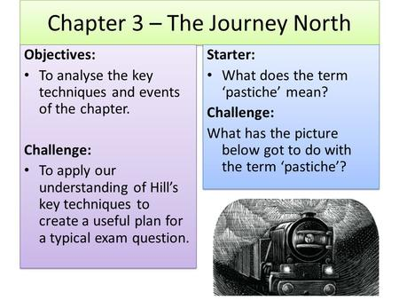 Chapter 3 – The Journey North Objectives: To analyse the key techniques and events of the chapter. Challenge: To apply our understanding of Hill's key.