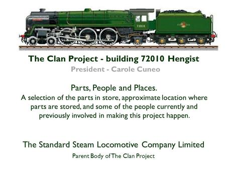 The Clan Project - building 72010 Hengist President - Carole Cuneo The Standard Steam Locomotive Company Limited Parent Body of The Clan Project Parts,