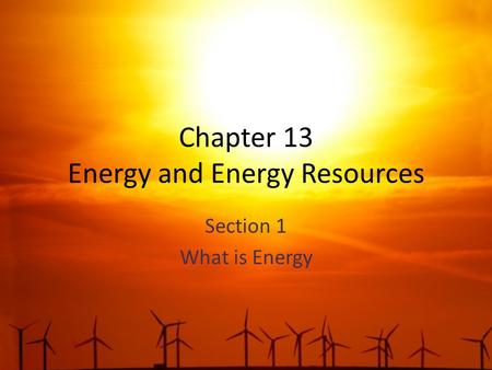 Chapter 13 Energy and Energy Resources Section 1 What is Energy.