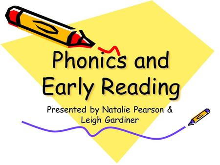 Phonics and Early Reading Presented by Natalie Pearson & Leigh Gardiner.
