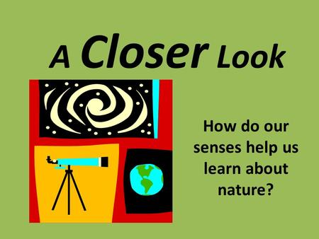 A Closer Look How do our senses help us learn about nature?