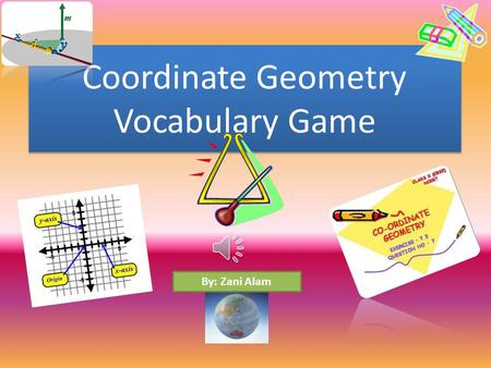 Coordinate Geometry Vocabulary Game By: Zani Alam.
