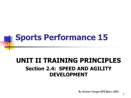 1 Sports Performance 15 UNIT II TRAINING PRINCIPLES Section 2.4: SPEED AND AGILITY DEVELOPMENT By Andrew Morgan BPE/Bed c.2003.