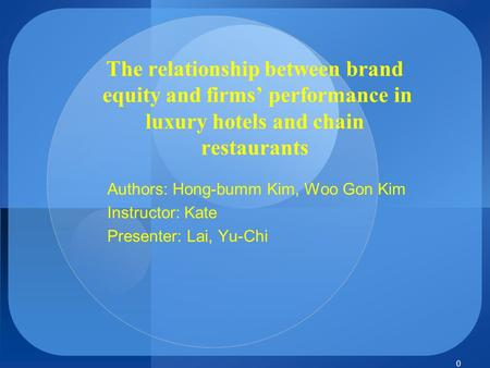 0 The relationship between brand equity and firms' performance in luxury hotels and chain restaurants Authors: Hong-bumm Kim, Woo Gon Kim Instructor: Kate.