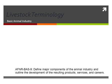  Livestock Terminology Basic Animal Industry AFNR-BAS-9: Define major components of the animal industry and outline the development of the resulting products,