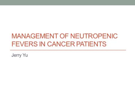 MANAGEMENT OF NEUTROPENIC FEVERS IN CANCER PATIENTS Jerry Yu.