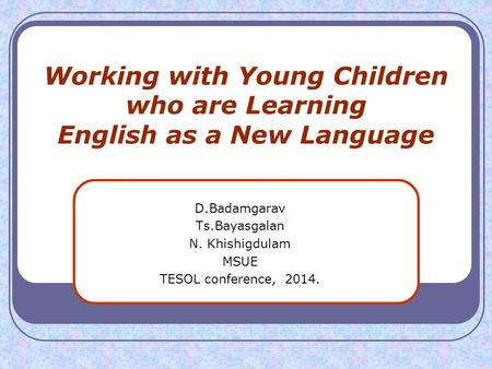 Working with Young Children who are Learning English as a New Language D.Badamgarav Ts.Bayasgalan N. Khishigdulam MSUE TESOL conference, 2014.
