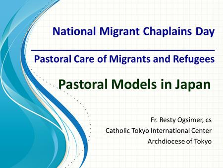 Pastoral Models in Japan Fr. Resty Ogsimer, cs Catholic Tokyo International Center Archdiocese of Tokyo National Migrant Chaplains Day _________________________________.