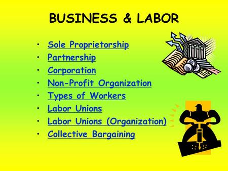 BUSINESS & LABOR Sole Proprietorship Partnership Corporation Non-Profit Organization Types of Workers Labor Unions Labor Unions (Organization) Collective.