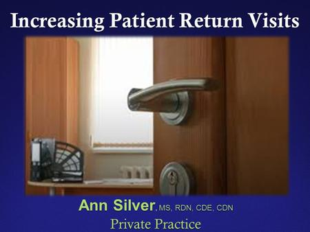 Increasing Patient Return Visits Ann Silver, MS, RDN, CDE, CDN Private Practice.