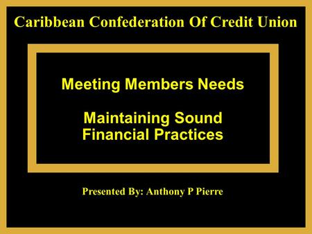 Meeting Members Needs Maintaining Sound Financial Practices Caribbean Confederation Of Credit Union Presented By: Anthony P Pierre.