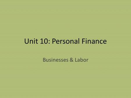 Unit 10: Personal Finance Businesses & Labor. Types of Businesses Sole proprietorship: business owned & operated by single person Partnership: business.