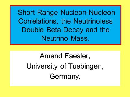 Amand Faesler, University of Tuebingen, Germany. Short Range Nucleon-Nucleon Correlations, the Neutrinoless Double Beta Decay and the Neutrino Mass.
