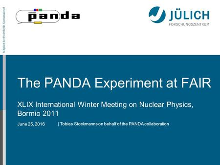 June 25, 2016 Mitglied der Helmholtz-Gemeinschaft The PANDA Experiment at FAIR XLIX International Winter Meeting on Nuclear Physics, Bormio 2011 | Tobias.