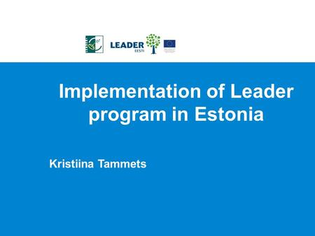 Implementation of Leader program in Estonia Kristiina Tammets.