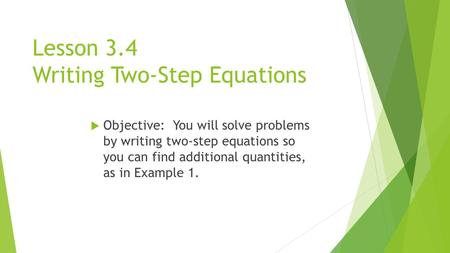 Lesson 3.4 Writing Two-Step Equations  Objective: You will solve problems by writing two-step equations so you can find additional quantities, as in Example.