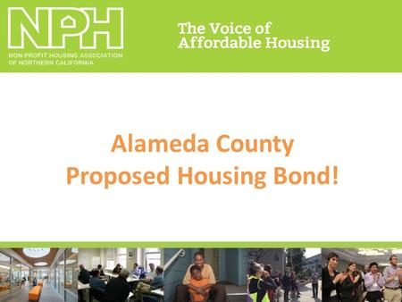 Alameda County Proposed Housing Bond!. NPH Electoral Strategy Pilot program for SF Prop A 11/15.
