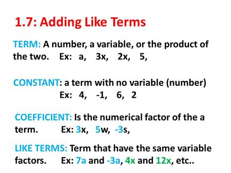 1.7: Adding Like Terms TERM: A number, a variable, or the product of the two.Ex: a, 3x, 2x, 5, CONSTANT: a term with no variable (number) Ex: 4, -1, 6,
