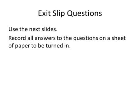 Exit Slip Questions Use the next slides. Record all answers to the questions on a sheet of paper to be turned in.