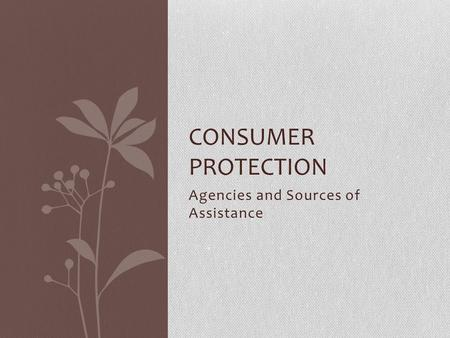Agencies and Sources of Assistance CONSUMER PROTECTION.
