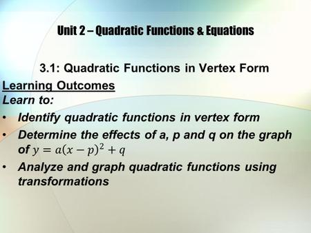 Unit 2 – Quadratic Functions & Equations. A quadratic function can be written in the form f(x) = ax 2 + bx + c where a, b, and c are real numbers and.