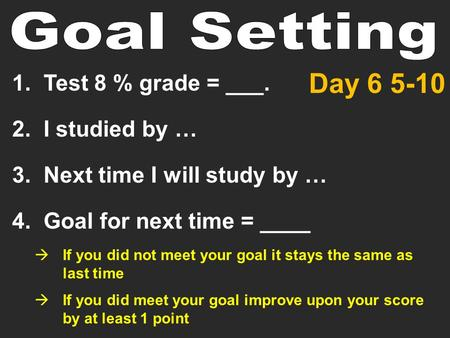 1. Test 8 % grade = ___. 2. I studied by … 3. Next time I will study by … 4. Goal for next time = ____  If you did not meet your goal it stays the same.