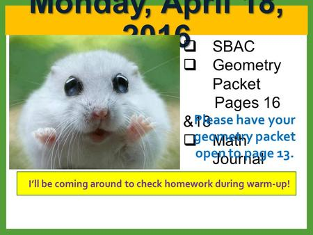 Monday, April 18, 2016  SBAC  Geometry Packet Pages 16 &18  Math Journal I'll be coming around to check homework during warm-up! Please have your geometry.