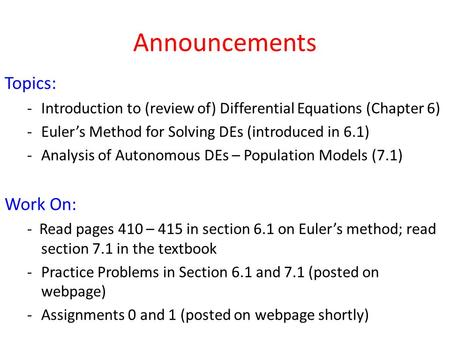 Announcements Topics: -Introduction to (review of) Differential Equations (Chapter 6) -Euler's Method for Solving DEs (introduced in 6.1) -Analysis of.