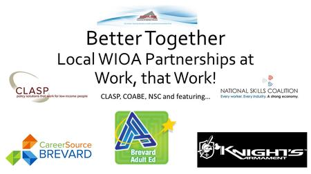 Better Together Local WIOA Partnerships at Work, that Work! CLASP, COABE, NSC and featuring…