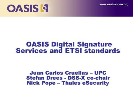 OASIS Juan Carlos Cruellas – UPC Stefan Drees - DSS-X co-chair Nick Pope – Thales eSecurity OASIS Digital Signature Services and ETSI standards Juan Carlos.