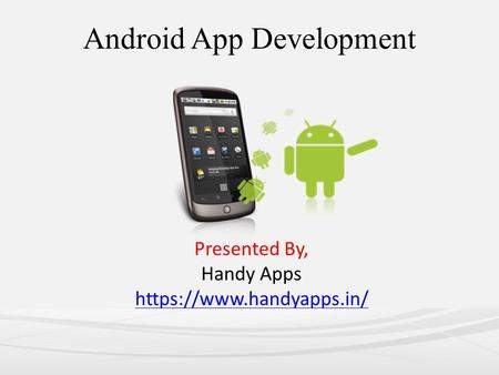 Android App Development Presented By, Handy Apps https://www.handyapps.in/