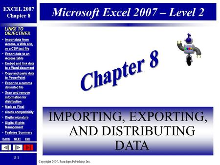 Copyright 2007, Paradigm Publishing Inc. EXCEL 2007 Chapter 8 BACKNEXTEND 8-1 LINKS TO OBJECTIVES Import data from Access, a Web site, or a CSV text file.