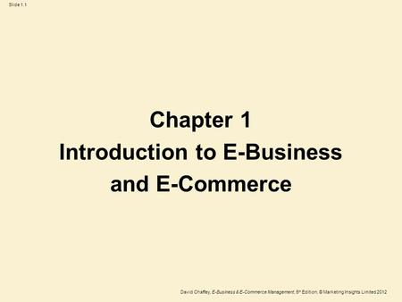 Slide 1.1 David Chaffey, E-Business & E-Commerce Management, 5 th Edition, © Marketing Insights Limited 2012 Chapter 1 Introduction to E-Business and E-Commerce.