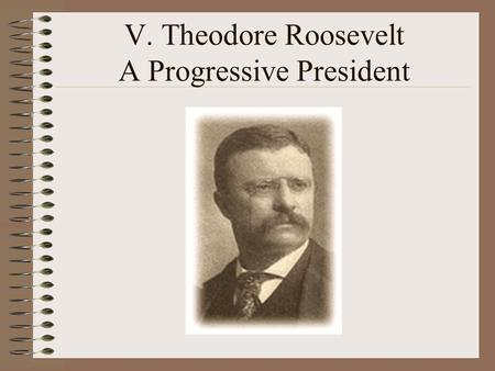 V. Theodore Roosevelt A Progressive President. A. Background Born in New York In 1881 elected to the state legislature He was athletic and had a reputation.