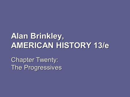 Alan Brinkley, AMERICAN HISTORY 13/e Chapter Twenty: The Progressives.