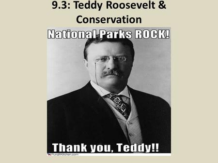 9.3: Teddy Roosevelt & Conservation. The Players: TR, Pinchot and Muir.