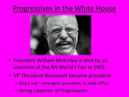 Progressives in the White House President William McKinley is shot by an anarchist at the NY World's Fair in 1901 VP Theodore Roosevelt became president.