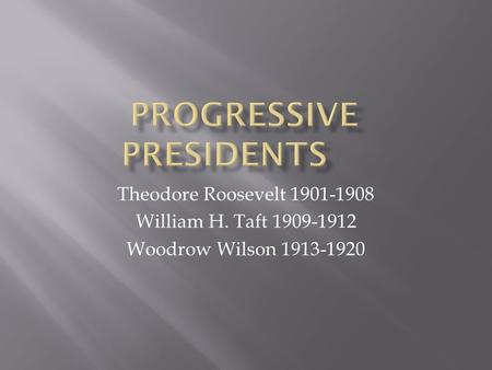 Theodore Roosevelt 1901-1908 William H. Taft 1909-1912 Woodrow Wilson 1913-1920.