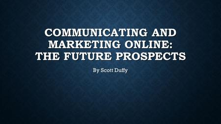 COMMUNICATING AND MARKETING ONLINE: THE FUTURE PROSPECTS By Scott Duffy.