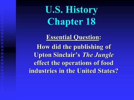 U.S. History Chapter 18 Essential Question: How did the publishing of Upton Sinclair's The Jungle effect the operations of food industries in the United.